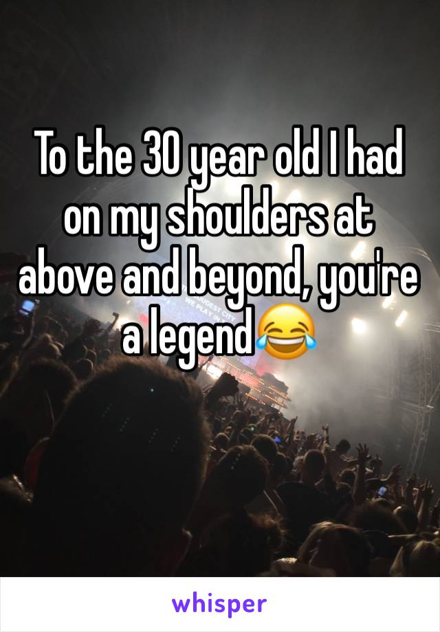 To the 30 year old I had on my shoulders at above and beyond, you're a legend😂