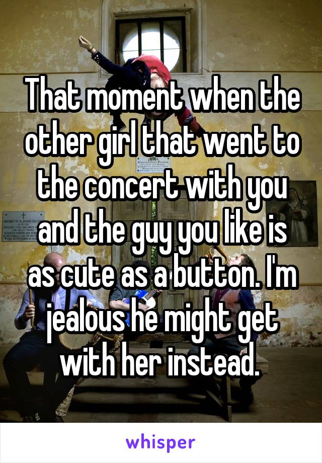 That moment when the other girl that went to the concert with you and the guy you like is as cute as a button. I'm jealous he might get with her instead.