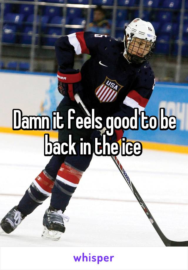 Damn it feels good to be back in the ice