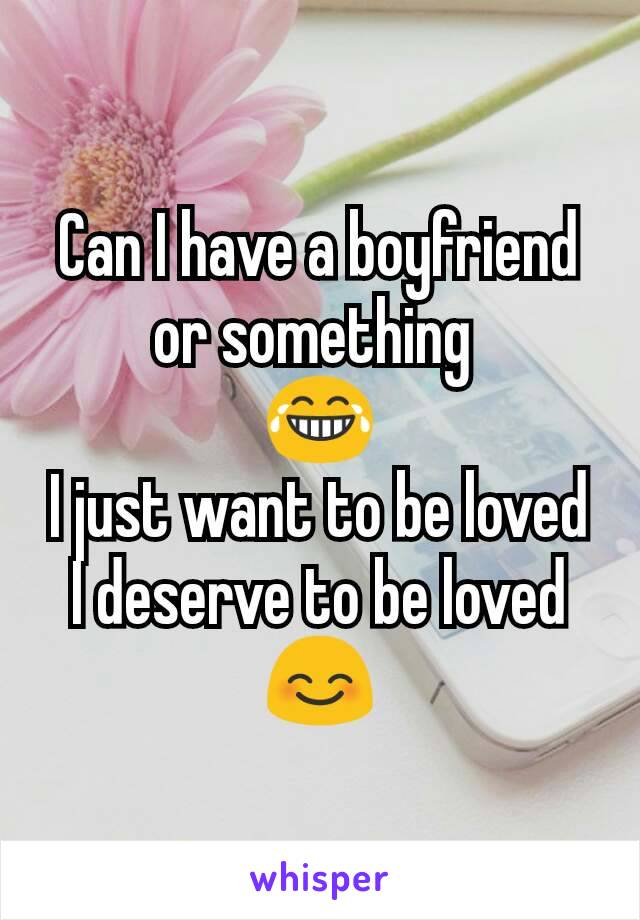 Can I have a boyfriend or something  😂 I just want to be loved I deserve to be loved 😊
