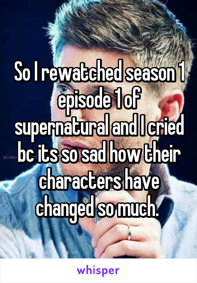 So I rewatched season 1 episode 1 of supernatural and I cried bc its so sad how their characters have changed so much.