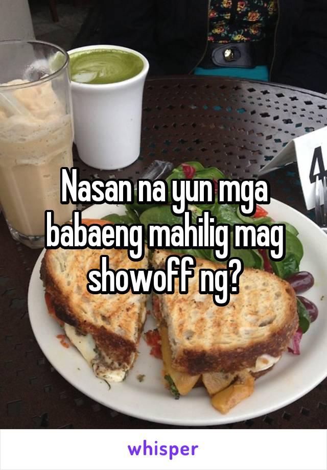 Nasan na yun mga babaeng mahilig mag showoff ng?