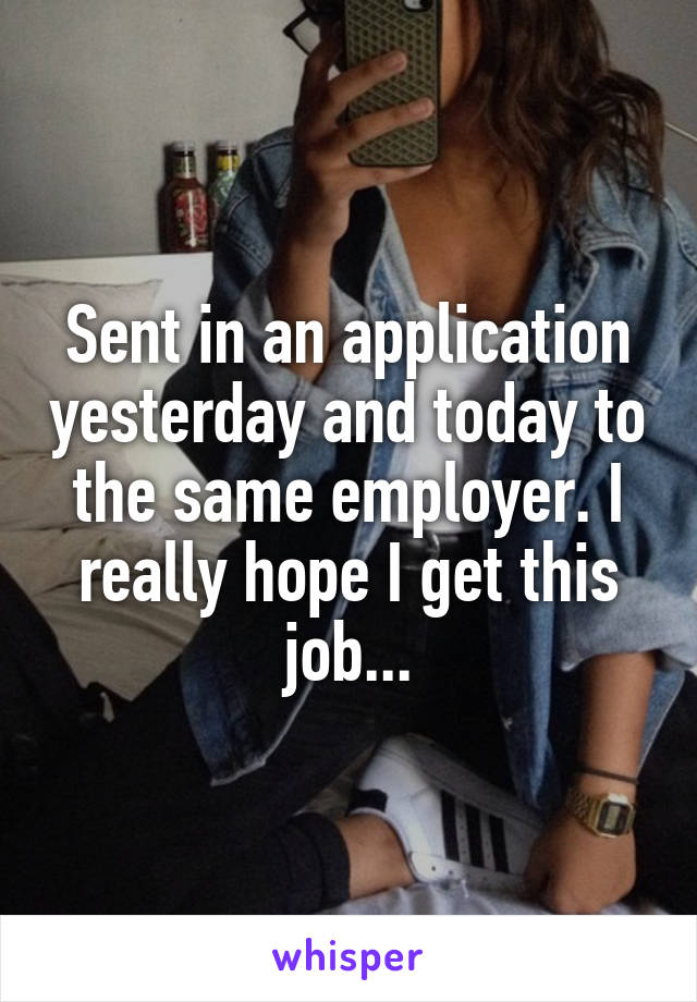 Sent in an application yesterday and today to the same employer. I really hope I get this job...