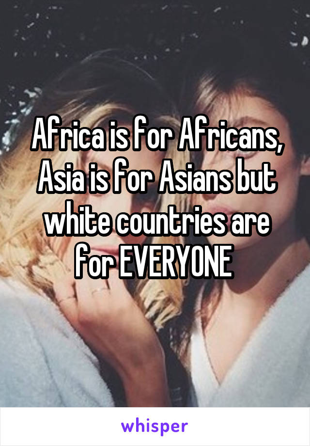 Africa is for Africans, Asia is for Asians but white countries are for EVERYONE