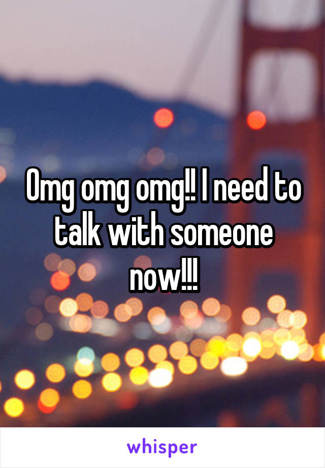 Omg omg omg!! I need to talk with someone now!!!