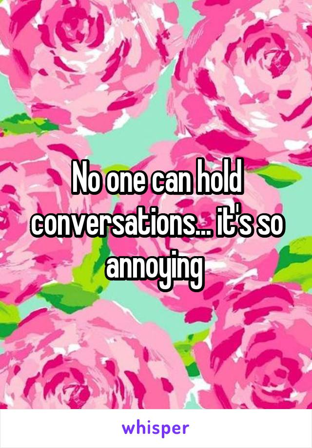No one can hold conversations... it's so annoying
