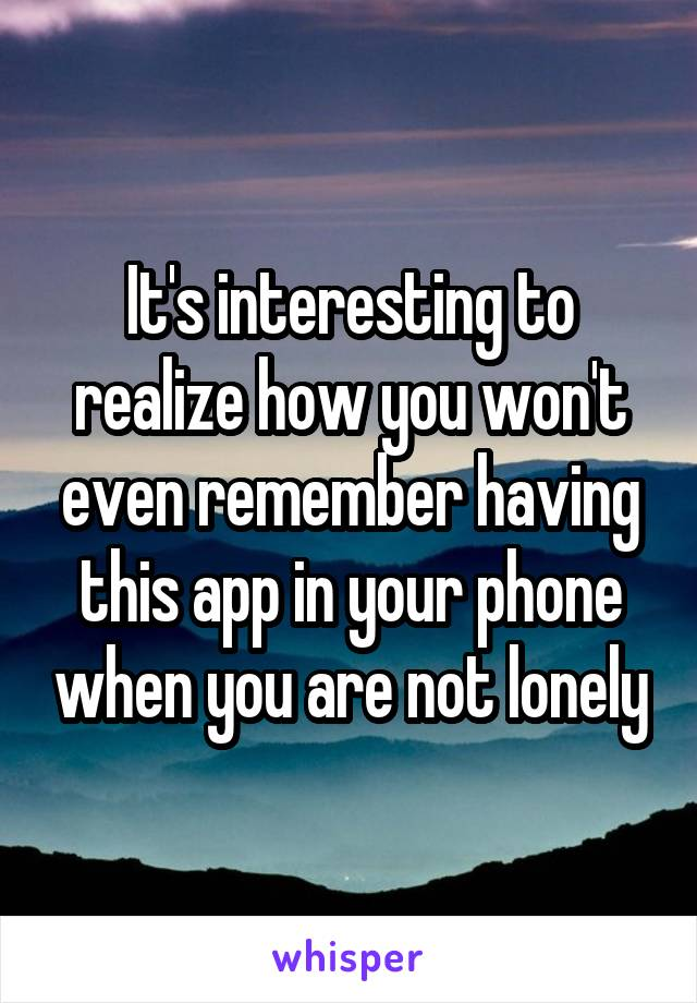 It's interesting to realize how you won't even remember having this app in your phone when you are not lonely