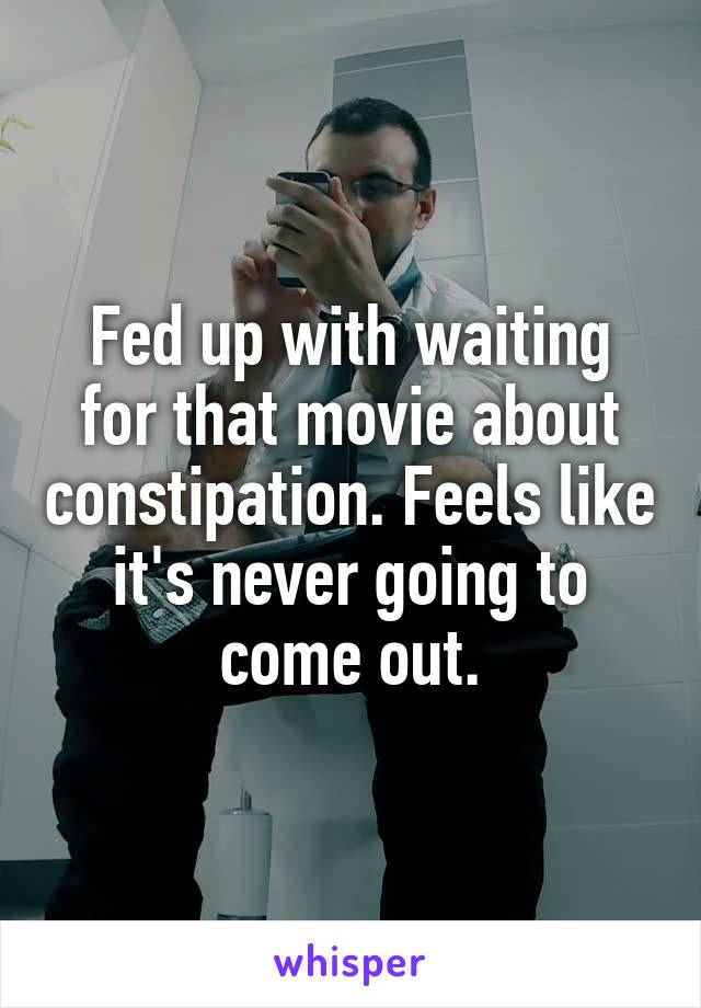 Fed up with waiting for that movie about constipation. Feels like it's never going to come out.
