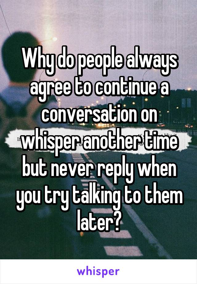 Why do people always agree to continue a conversation on whisper another time but never reply when you try talking to them later?