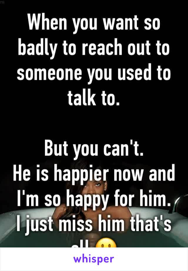 When you want so badly to reach out to someone you used to talk to.  But you can't. He is happier now and I'm so happy for him. I just miss him that's all 🙁