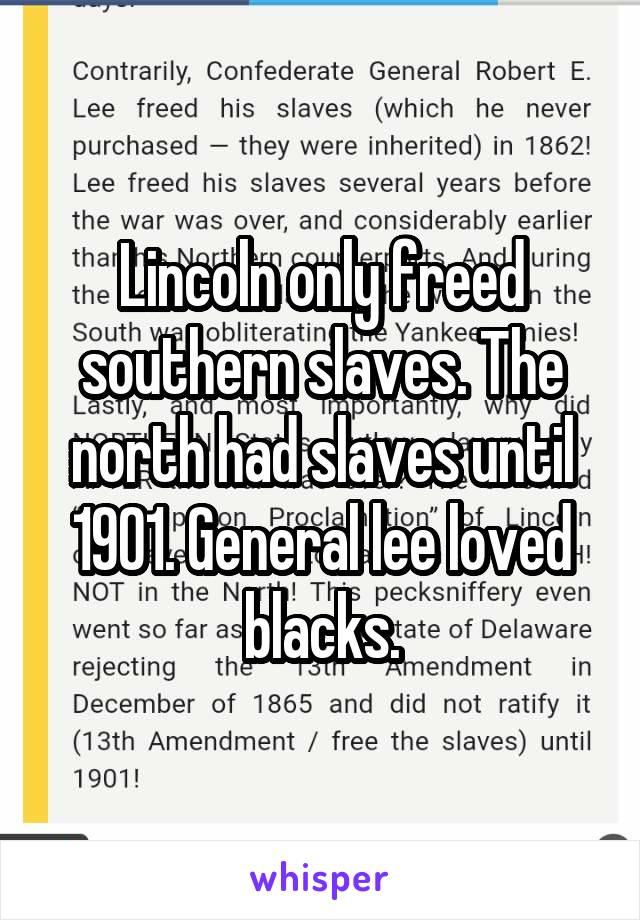 Lincoln only freed southern slaves. The north had slaves until 1901. General lee loved blacks.