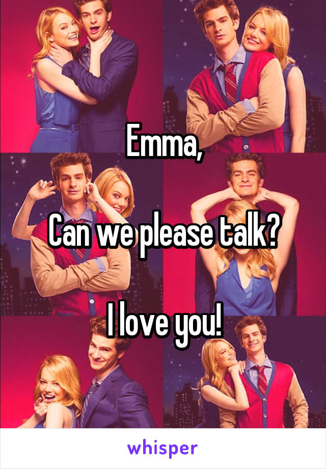 Emma,  Can we please talk?  I love you!