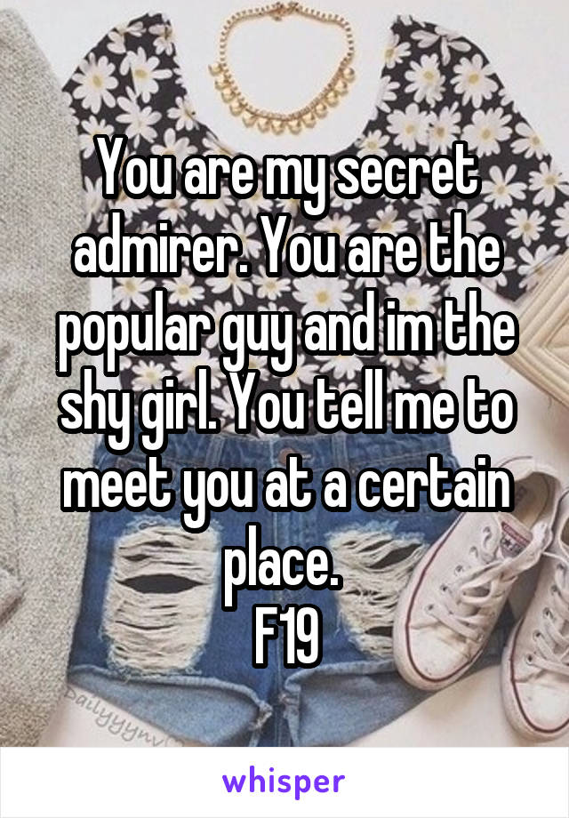 You are my secret admirer. You are the popular guy and im the shy girl. You tell me to meet you at a certain place.  F19