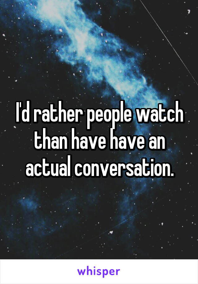I'd rather people watch than have have an actual conversation.