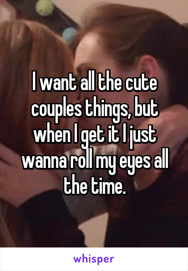 I want all the cute couples things, but when I get it I just wanna roll my eyes all the time.
