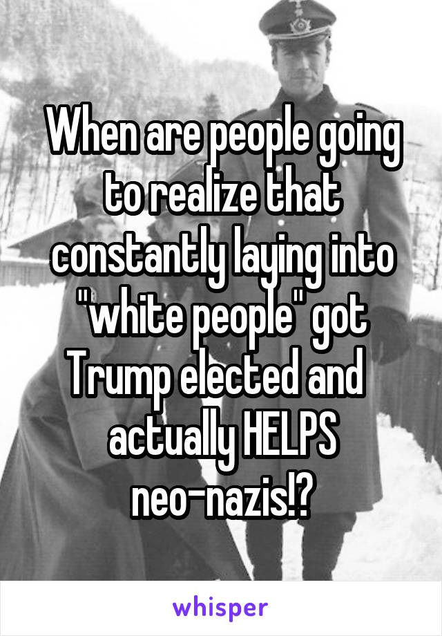 "When are people going to realize that constantly laying into ""white people"" got Trump elected and   actually HELPS neo-nazis!?"