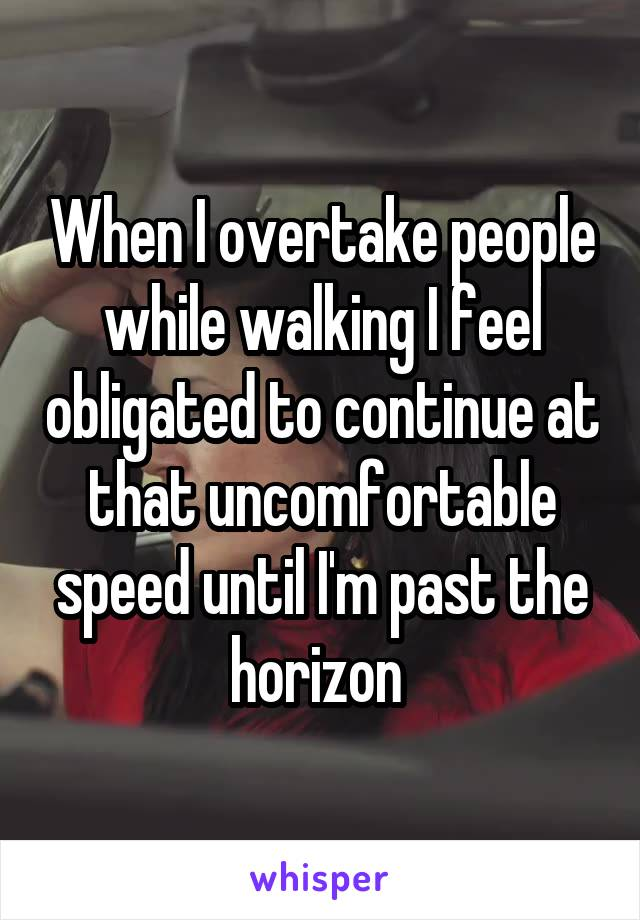 When I overtake people while walking I feel obligated to continue at that uncomfortable speed until I'm past the horizon