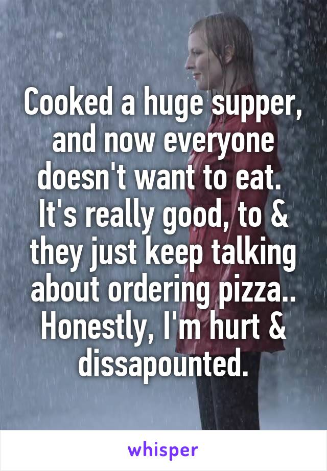 Cooked a huge supper, and now everyone doesn't want to eat.  It's really good, to & they just keep talking about ordering pizza.. Honestly, I'm hurt & dissapounted.