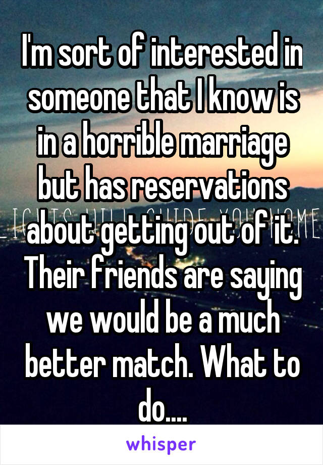I'm sort of interested in someone that I know is in a horrible marriage but has reservations about getting out of it. Their friends are saying we would be a much better match. What to do....