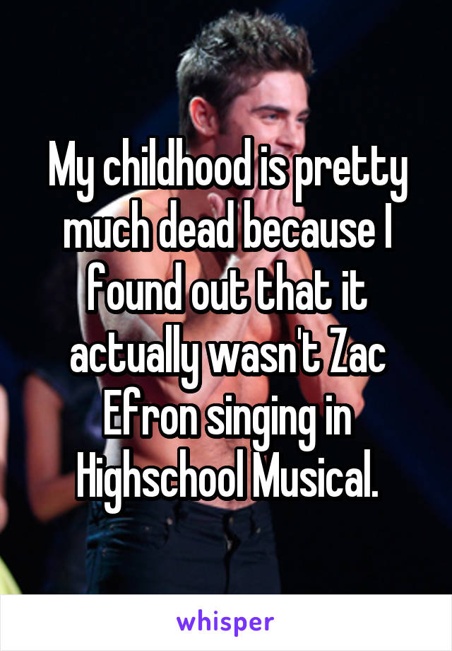 My childhood is pretty much dead because I found out that it actually wasn't Zac Efron singing in Highschool Musical.