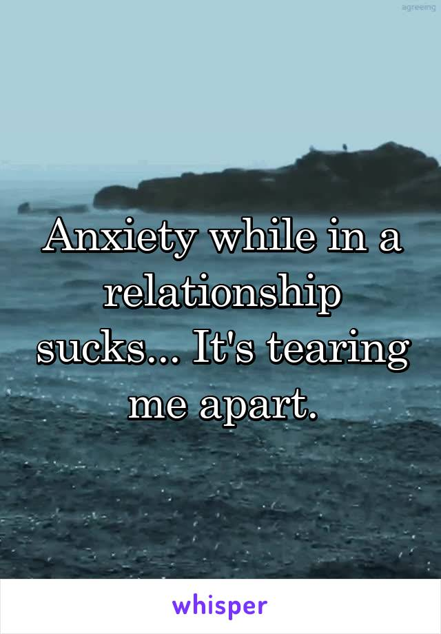Anxiety while in a relationship sucks... It's tearing me apart.