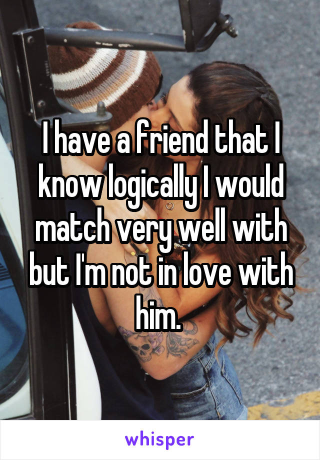 I have a friend that I know logically I would match very well with but I'm not in love with him.