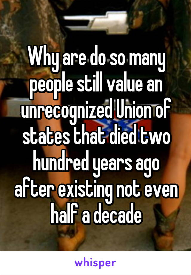 Why are do so many people still value an unrecognized Union of states that died two hundred years ago after existing not even half a decade