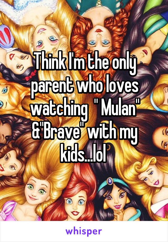 "Think I'm the only parent who loves watching  "" Mulan"" &""Brave"" with my kids...lol"