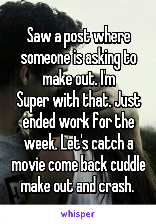 Saw a post where someone is asking to make out. I'm Super with that. Just ended work for the week. Let's catch a movie come back cuddle make out and crash.