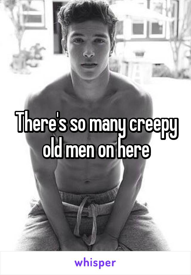 There's so many creepy old men on here