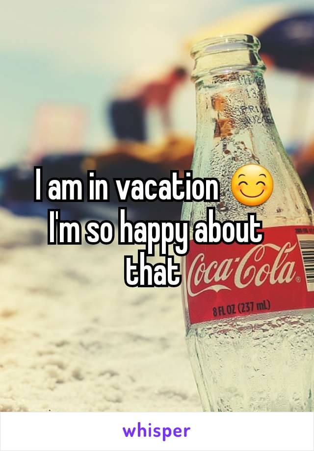 I am in vacation 😊 I'm so happy about that