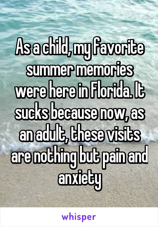 As a child, my favorite summer memories were here in Florida. It sucks because now, as an adult, these visits are nothing but pain and anxiety