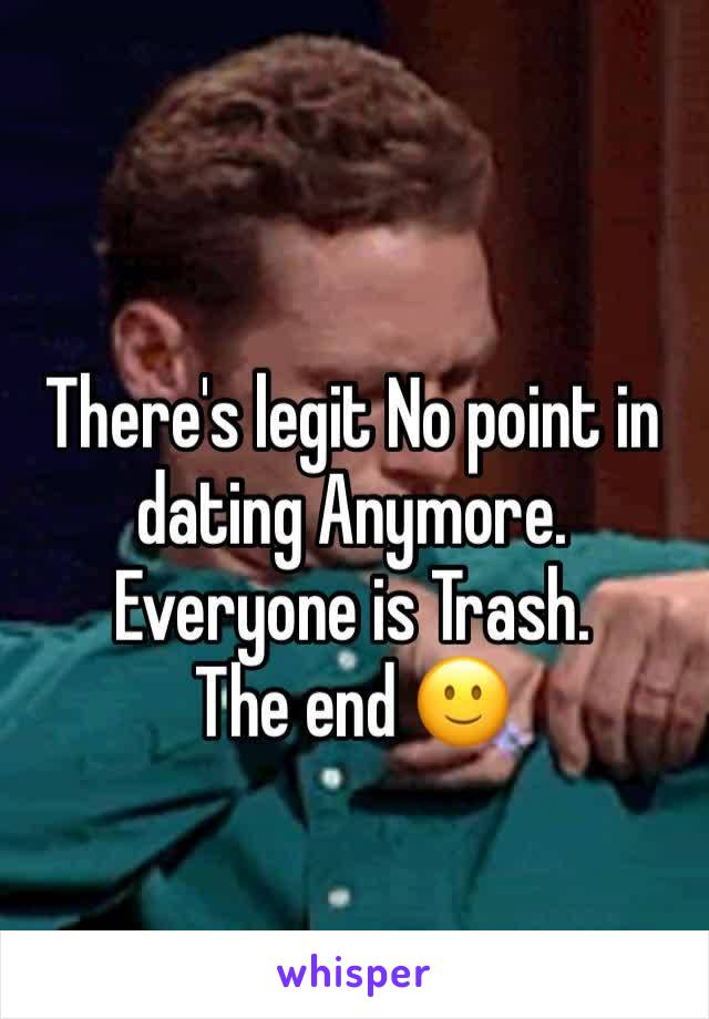 There's legit No point in dating Anymore. Everyone is Trash.  The end 🙂