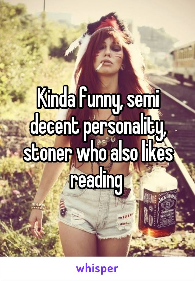 Kinda funny, semi decent personality, stoner who also likes reading