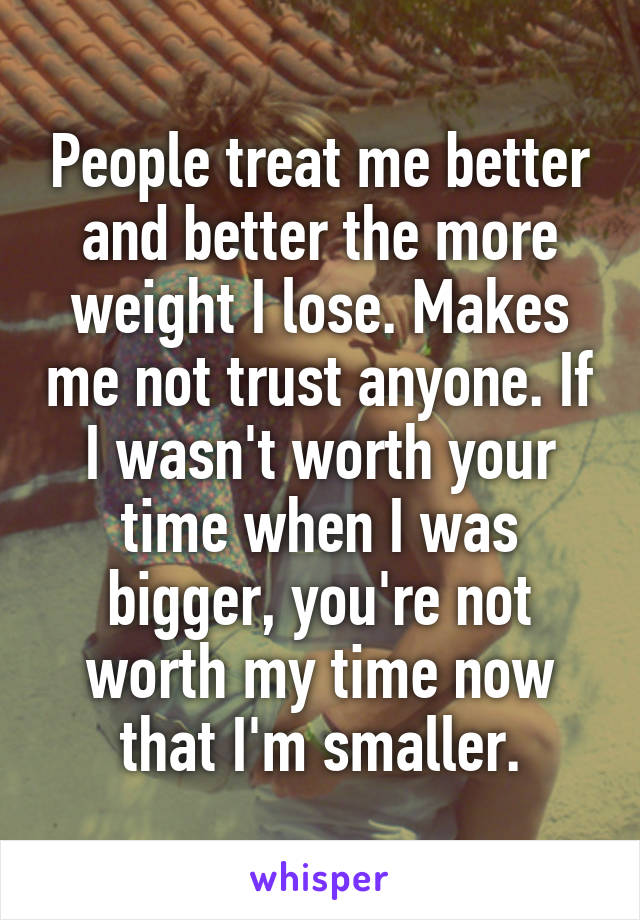 People treat me better and better the more weight I lose. Makes me not trust anyone. If I wasn't worth your time when I was bigger, you're not worth my time now that I'm smaller.