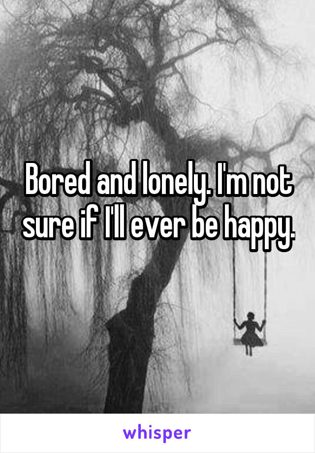 Bored and lonely. I'm not sure if I'll ever be happy.
