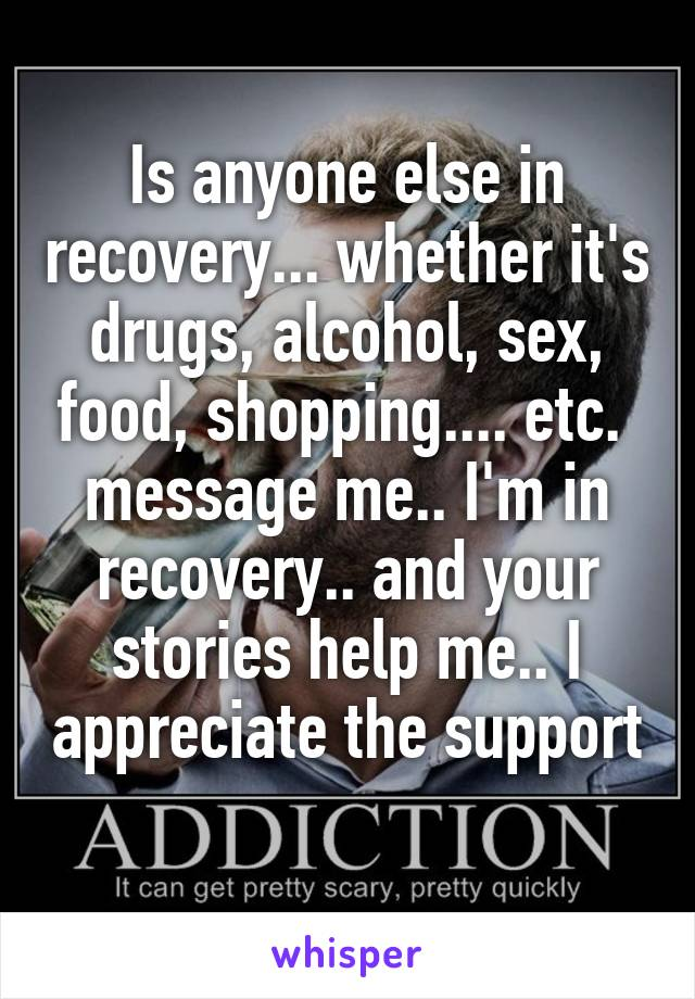 Is anyone else in recovery... whether it's drugs, alcohol, sex, food, shopping.... etc.  message me.. I'm in recovery.. and your stories help me.. I appreciate the support