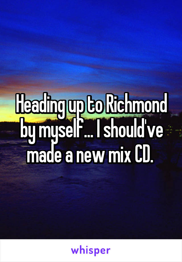 Heading up to Richmond by myself... I should've made a new mix CD.