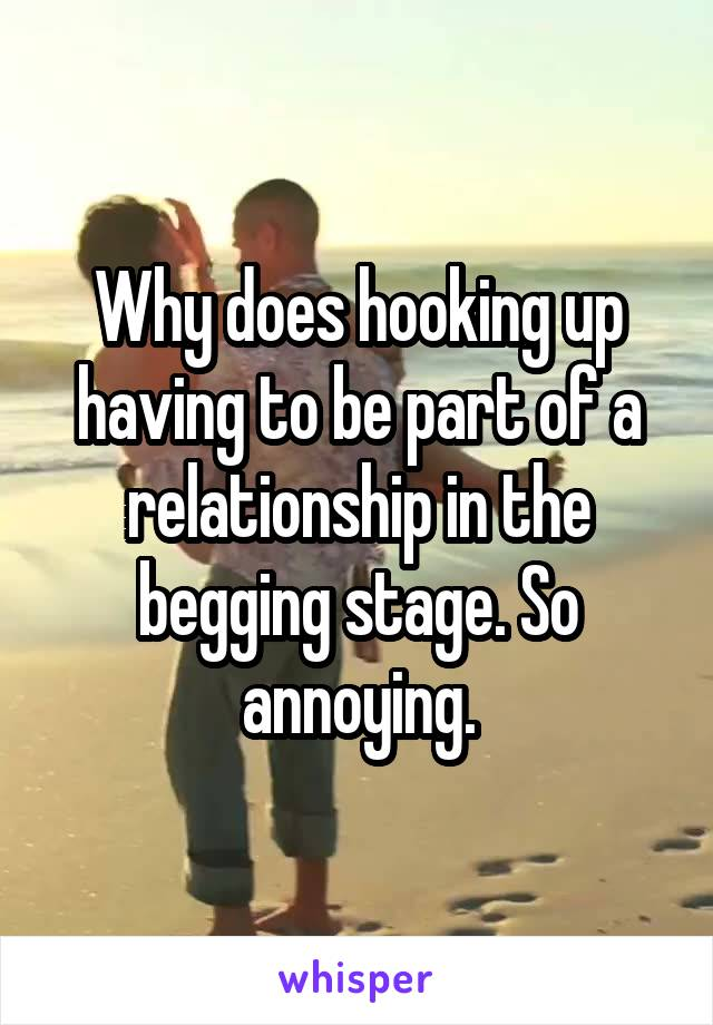 Why does hooking up having to be part of a relationship in the begging stage. So annoying.