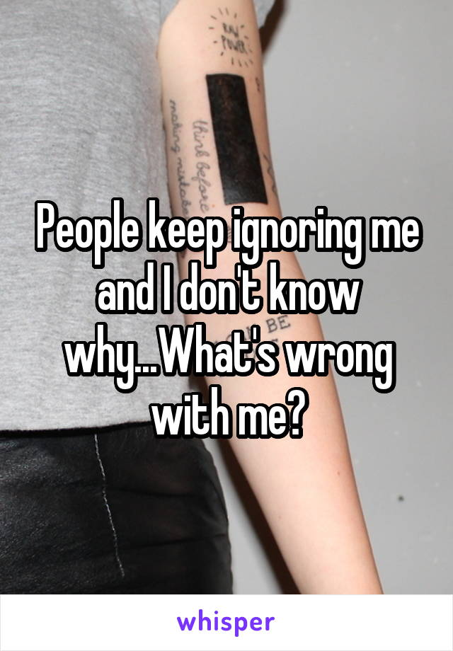 People keep ignoring me and I don't know why...What's wrong with me?