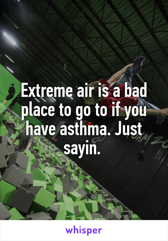 Extreme air is a bad place to go to if you have asthma. Just sayin.