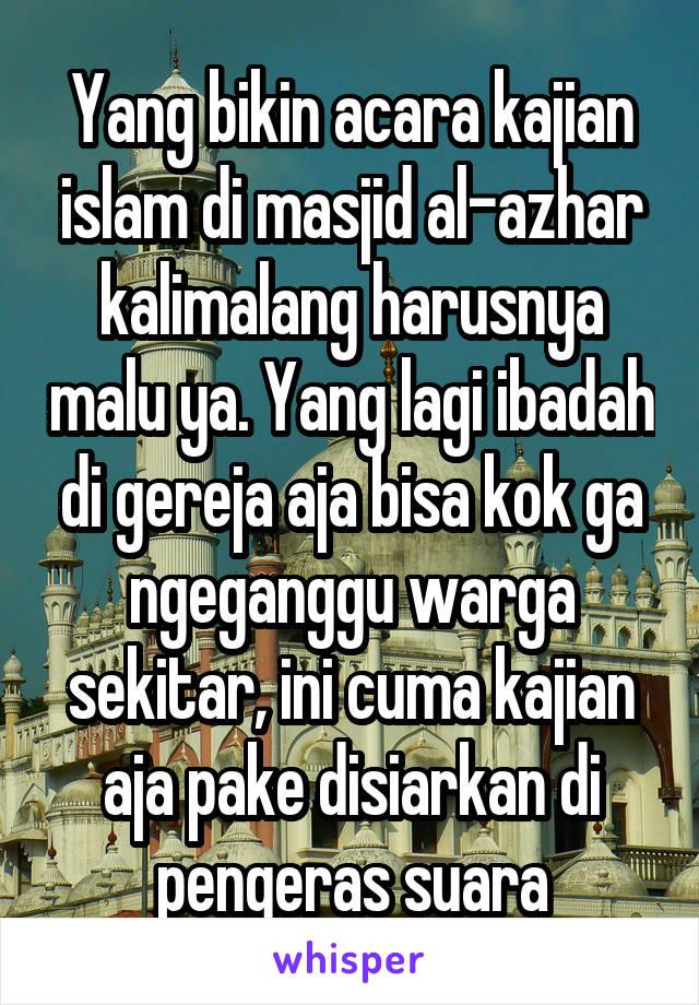 Yang bikin acara kajian islam di masjid al-azhar kalimalang harusnya malu ya. Yang lagi ibadah di gereja aja bisa kok ga ngeganggu warga sekitar, ini cuma kajian aja pake disiarkan di pengeras suara