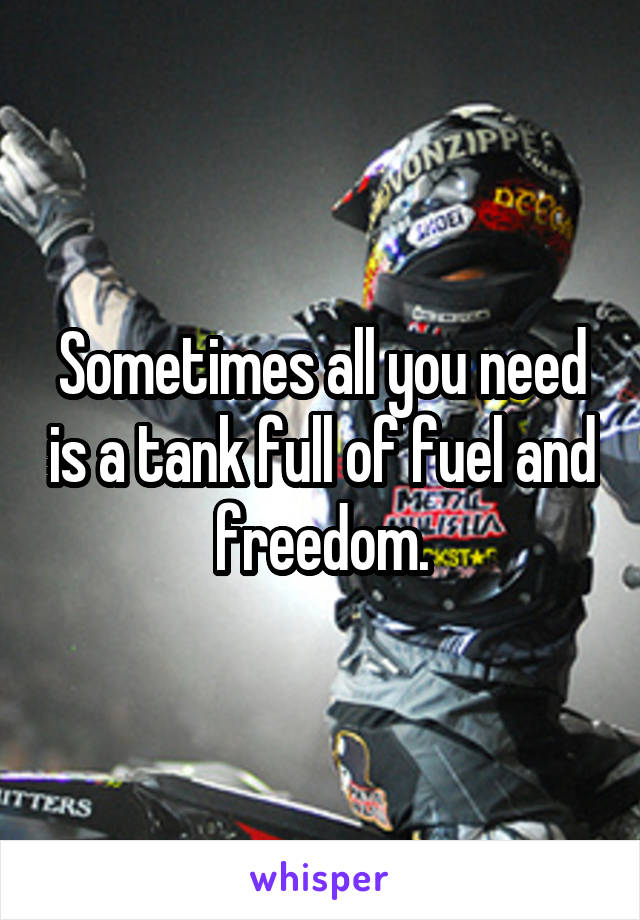 Sometimes all you need is a tank full of fuel and freedom.