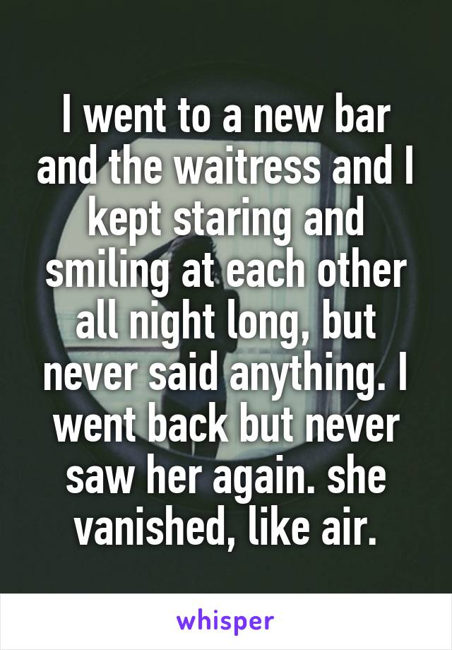 I went to a new bar and the waitress and I kept staring and smiling at each other all night long, but never said anything. I went back but never saw her again. she vanished, like air.