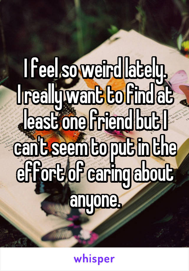 I feel so weird lately. I really want to find at least one friend but I can't seem to put in the effort of caring about anyone.