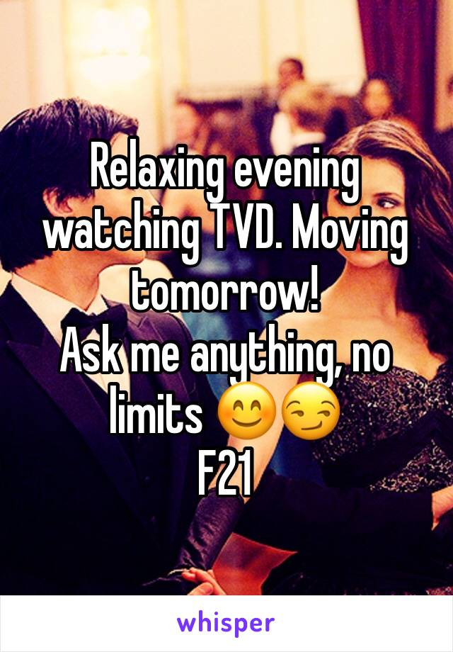 Relaxing evening watching TVD. Moving tomorrow!  Ask me anything, no limits 😊😏 F21