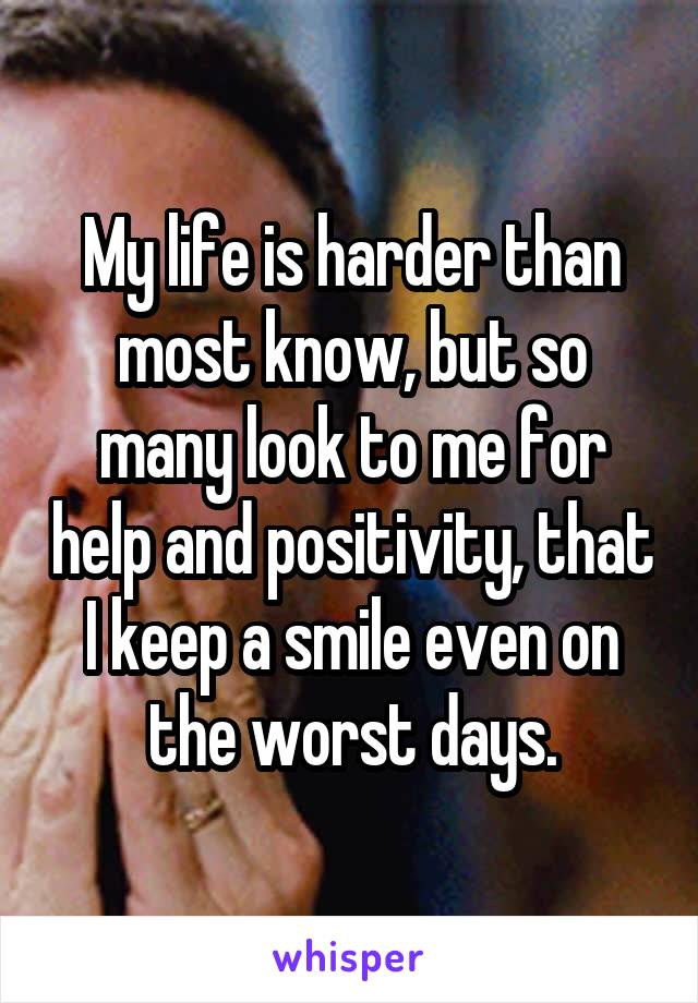My life is harder than most know, but so many look to me for help and positivity, that I keep a smile even on the worst days.