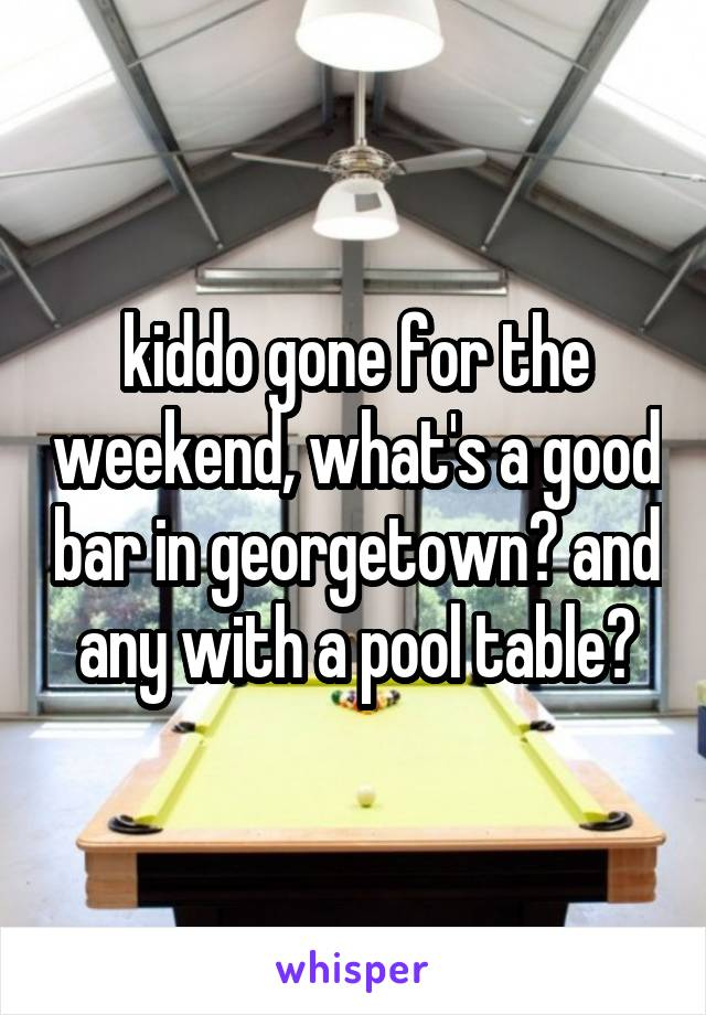 kiddo gone for the weekend, what's a good bar in georgetown? and any with a pool table?