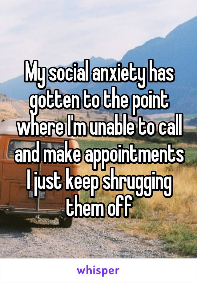 My social anxiety has gotten to the point where I'm unable to call and make appointments I just keep shrugging them off