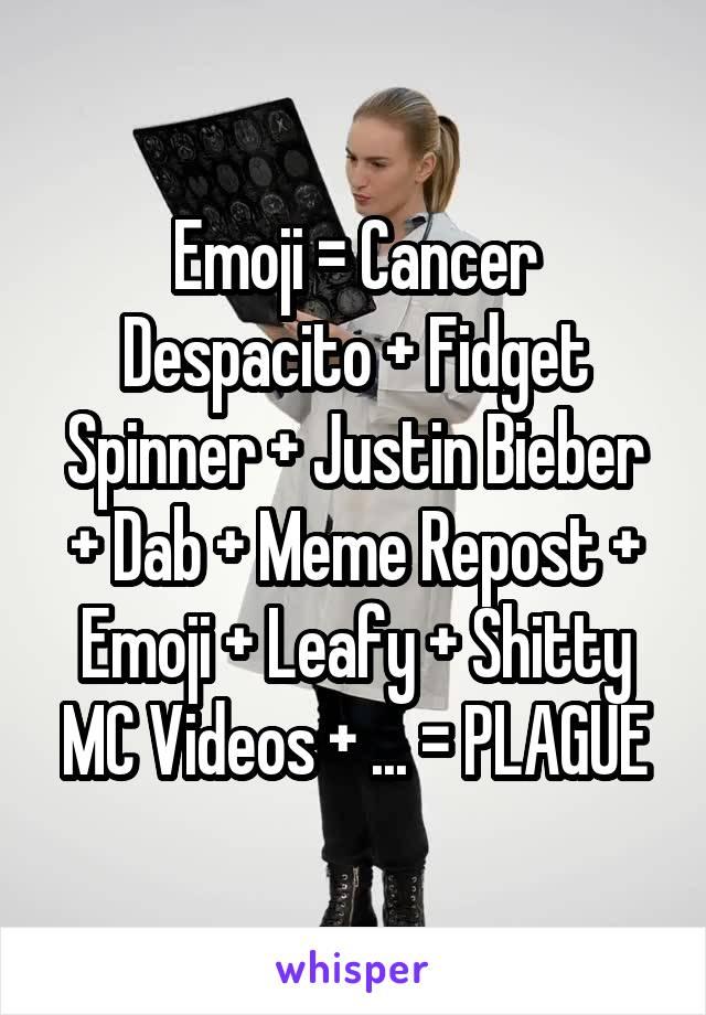 Emoji = Cancer Despacito + Fidget Spinner + Justin Bieber + Dab + Meme Repost + Emoji + Leafy + Shitty MC Videos + ... = PLAGUE